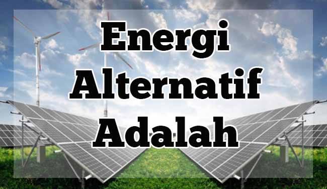 Sumber Energi Alternatif : Pengertian, Manfaat, dan Contoh